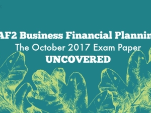 AF2 Business Financial Planning – The October 2017 Exam Paper Uncovered