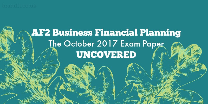 AF2 Business Financial Planning - The October 2017 Exam Paper Uncovered