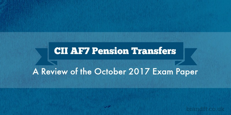 CII AF7 Pension Transfers - A Review of the October 2017 Exam Paper