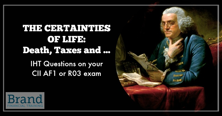The Certainties of Life: Death, Taxes and IHT Questions on your CII AF1 or R03 Exam