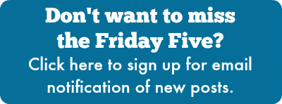 Don't want to miss the Friday Five? Click here to sign up for email notification of new posts.
