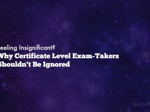 Feeling Insignificant? Why Certificate Level Exam-Takers Shouldn't Be Ignored