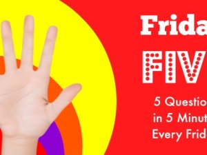 Friday Five – 9 August – 5 Questions in 5 Minutes