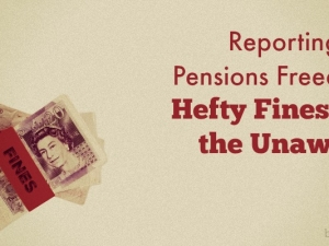 Reporting on Pensions Freedom – Hefty Fines for the Unaware