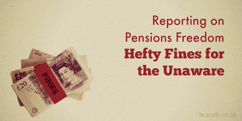 Reporting on Pensions Freedom - Hefty Fines for the Unaware