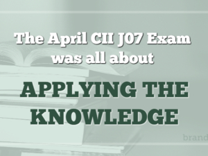 The April 17 CII J07 Exam was all about applying the knowledge