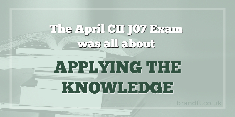 The April CII J07 Exam was all about applying the knowledge