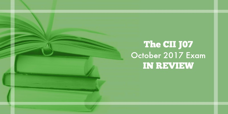 The CII J07 October 2017 Exam in Review