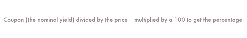 Coupon (the nominal yield) divided by the price – multiplied by a 100 to get the percentage.